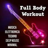 Full Body Workout - Musica Elettronica Techno Deep House Minimal per una Festa Perfetta e Intenso Programma di Allenamento by Various Artists
