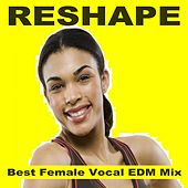 Reshape - Best Female Vocal EDM Mix (128 Bpm) & DJ Mix (The Best Music for Aerobics, Pumpin' Cardio Power, Plyo, Exercise, Steps, Barré, Routine, Curves, Sculpting, Abs, Butt, Lean, Twerk, Slim Down Fitness Workout) by Various Artists