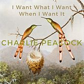 I Want What I Want When I Want It by Charlie Peacock