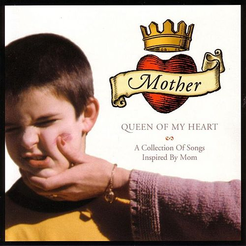 Mother, Queen of My Heart: A Collection of Songs Inspire By Mom by Various Artists