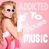 Addicted to House Music by Various Artists