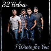 I Wrote for You by 32 Below