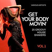 Get Your Body Movin' (25 Groovy House Shakers), Vol. 1 by Various Artists