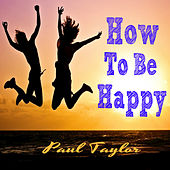 How To Be Happy by Paul Taylor