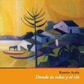 Donde La Selva y El Río by Ramón Ayala