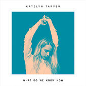 What Do We Know Now by Katelyn Tarver