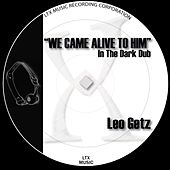 We Came Alive To Him (In The Dark Dub) by Leo Getz
