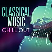 Classical Music Chill Out by Various Artists