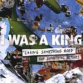 Losing Something Good for Something Better by I Was a King
