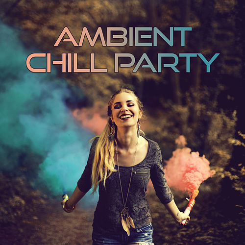 Ambient Chill Party – Deep Chillout Lounge,Sexy Chill Out, Sensual Chill Lounge, Ultimate Relaxing Chill, Cocktail Music by Ibiza Dance Party