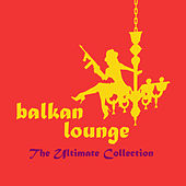 Balkan Lounge: The Ultimate Collection by Various Artists