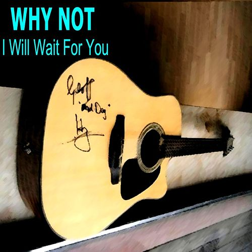 I Will Wait for You by Why Not