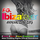 Ibiza Fever Annual 2016 - 2017 (By FG) : #Electro #Dance #House #DeepHouse #EDM Ibiza Clubbing Nights Official Soundtrack by Various Artists