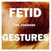 Fetid Gestures by Dr. Awkward