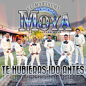 Te Hubieras Ido Antes by Mariachi Moya