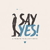Say Yes! A Tribute to Elliott Smith by Various Artists