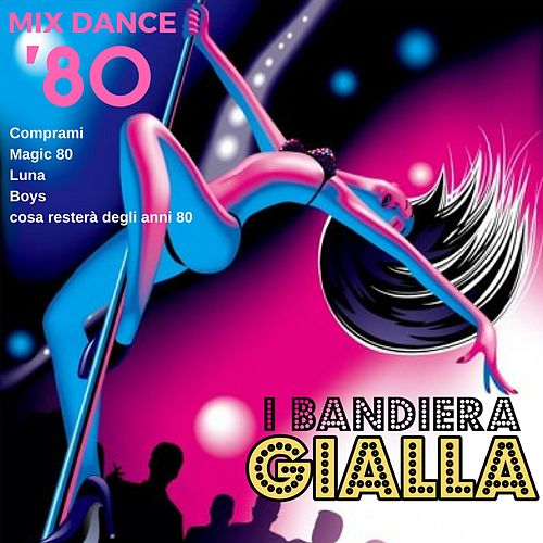 Mix Dance 80: Comprami / Magic 80 / Luna / Boys / Cosa resterà degli anni 80 by I Bandiera Gialla