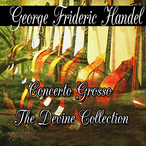George Frideric Handel: Concerto Grosso The Divine Collection by George Frideric Handel