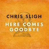 Here Comes Goodbye by Chris Sligh