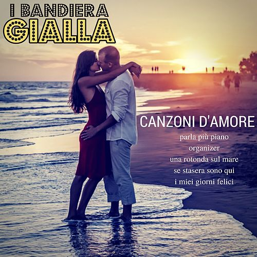 Canzoni d'amore: Parla più piano / Organizer / Una rotonda sul mare / Se stasera sono qui / I miei giorni felici by I Bandiera Gialla