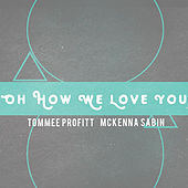 Oh How We Love You by Tommee Profitt