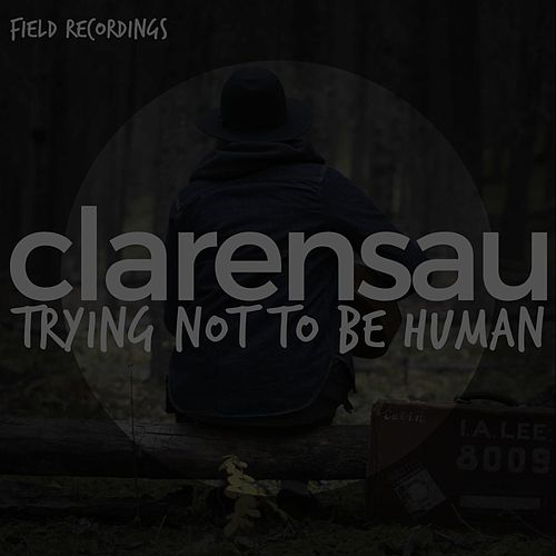Trying Not to Be Human (Field Recordings) by Clarensau