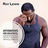 Affirmations for Greatness, Health and Wholeness by Ray Lewis