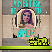 Club Corridos Presenta: La Mentira de Tu Amor by Various Artists