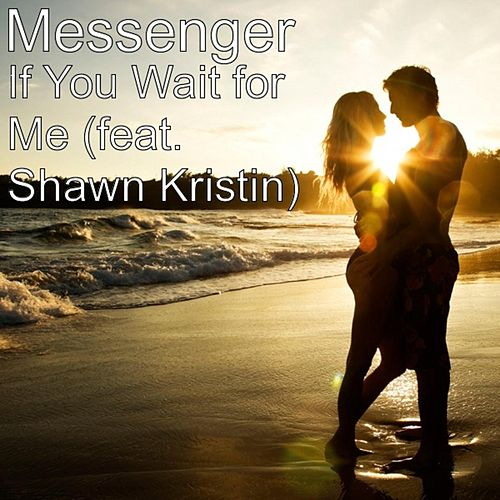 If You Wait for Me (feat. Shawn Kristin) by The Messenger
