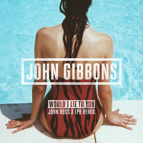 Would I Lie to You (John Ross x LPR Remix) by John Gibbons