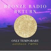Only Temporary  (Solidisco Remix) by Bronze Radio Return