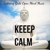 Keep Calm - Calming Reiki Open Mind Music for Stress Relief and Healing Therapy with New Age Meditative Sounds by Various Artists