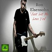 Just Let Me Love You by Ron Elsensohn