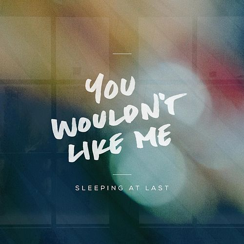 You Wouldn't Like Me by Sleeping At Last