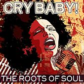 Cry Baby! The Roots Of Soul by Various Artists