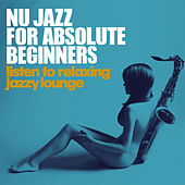 Nu Jazz for Absolute Beginners (Listen to Relaxing Jazzy Lounge) by Various Artists