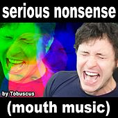 Serious Nonsense (Mouth Music) by Tobuscus