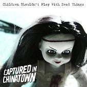 Children Shouldn't Play With Dead Things by Captured In Chinatown
