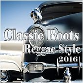 Classic Roots Reggae Style 2016 by Various Artists