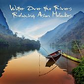 Water over the Rivers: Relaxing Asian Melodies by Various Artists