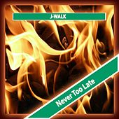 Never too Late by J Walk