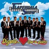 Diganle Que La Quiero by Tlapehuala Show