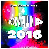 I Took a Pill in Ibiza (Pop Dance Hits 2016) by Various Artists