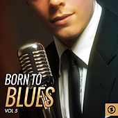 Born to Blues, Vol. 5 by Various Artists