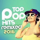 Top Pop Hits Remixed 2016 by Various Artists
