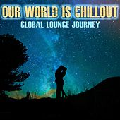 Our World Is Chillout (Global Lounge Journey) by Various Artists