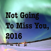 Not Going To Miss You, 2016 by Various Artists