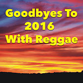 Goodbyes To 2016 With Reggae by Various Artists