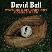 Watching My Baby Not Coming Back by David Ball
