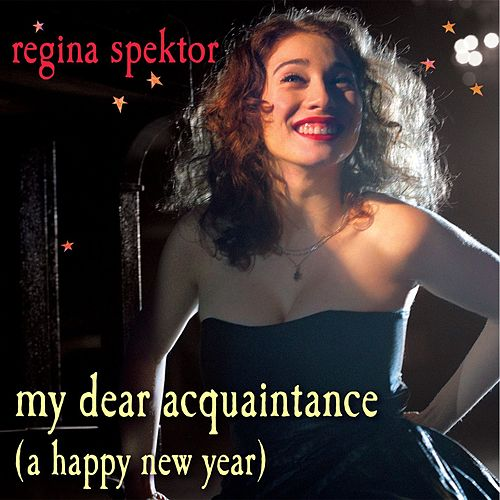 My Dear Acquaintance [A Happy New Year] by Regina Spektor
